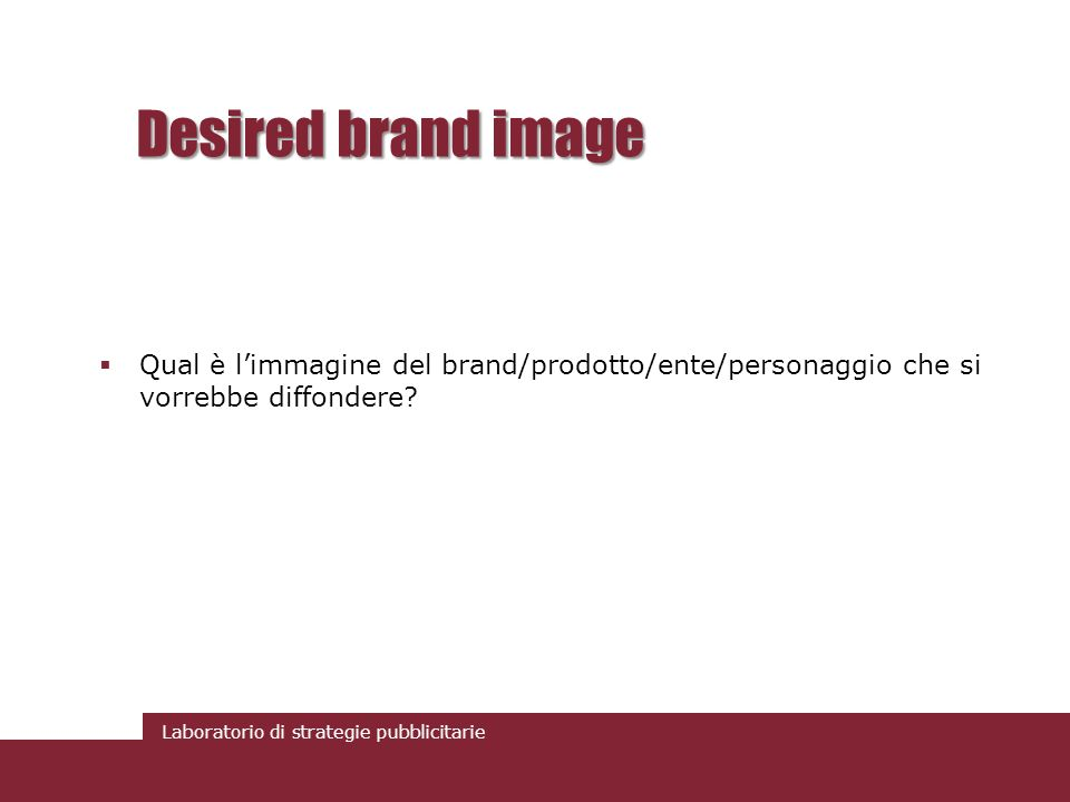 Desired brand image Qual è l'immagine del brand/prodotto/ente/personaggio che si vorrebbe diffondere