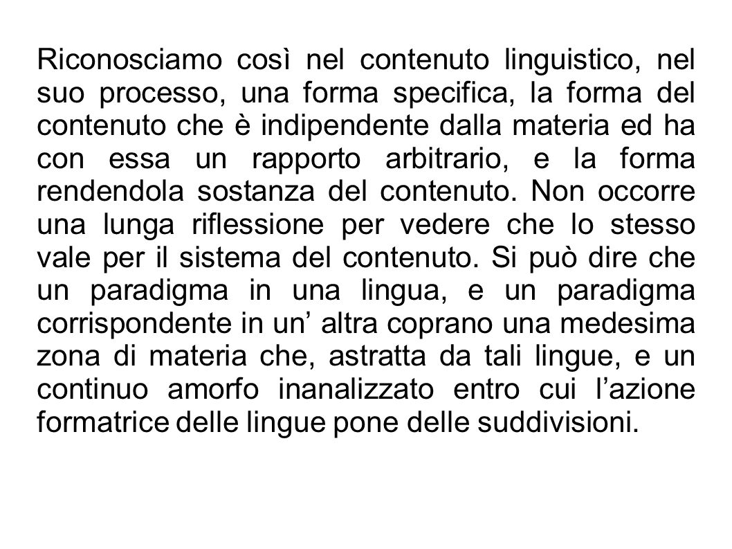 Riconosciamo così nel contenuto linguistico, nel suo processo, una forma specifica, la forma del contenuto che è indipendente dalla materia ed ha con essa un rapporto arbitrario, e la forma rendendola sostanza del contenuto.