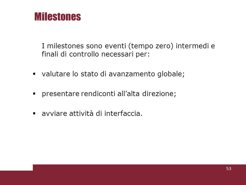 Milestones I milestones sono eventi (tempo zero) intermedi e finali di controllo necessari per: valutare lo stato di avanzamento globale;