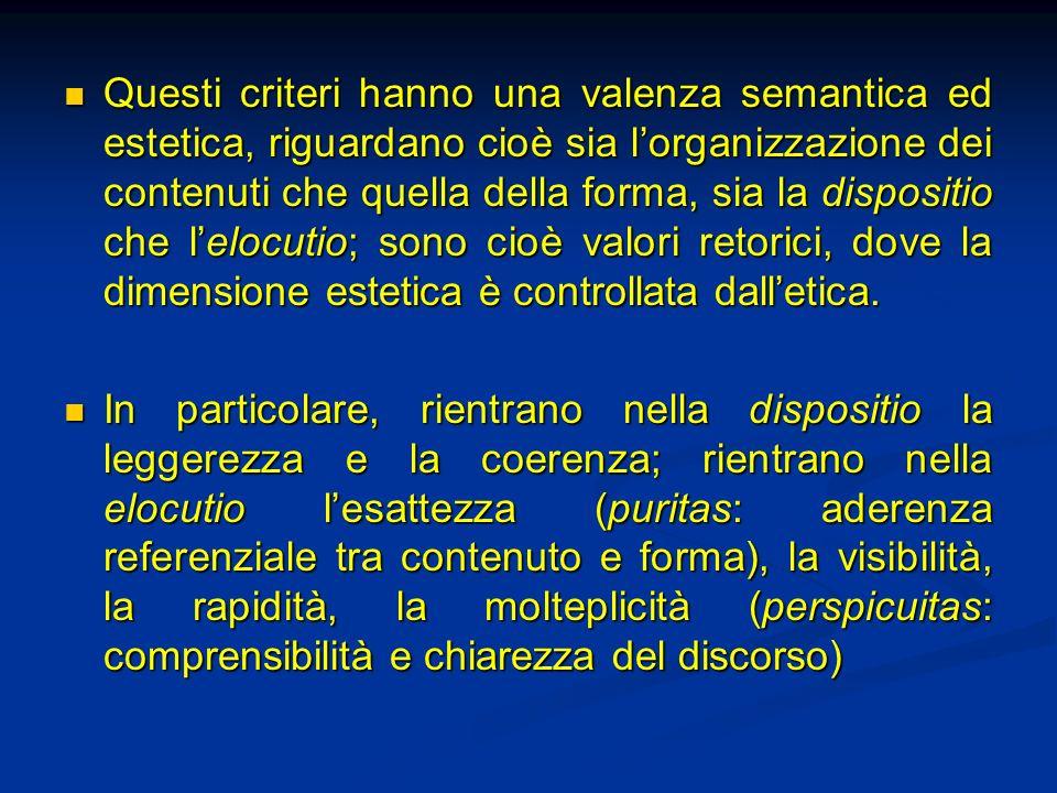 Questi criteri hanno una valenza semantica ed estetica, riguardano cioè sia l'organizzazione dei contenuti che quella della forma, sia la dispositio che l'elocutio; sono cioè valori retorici, dove la dimensione estetica è controllata dall'etica.