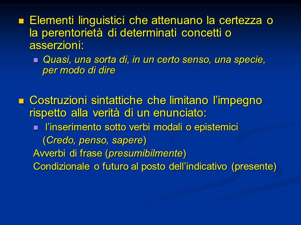 Elementi linguistici che attenuano la certezza o la perentorietà di determinati concetti o asserzioni: