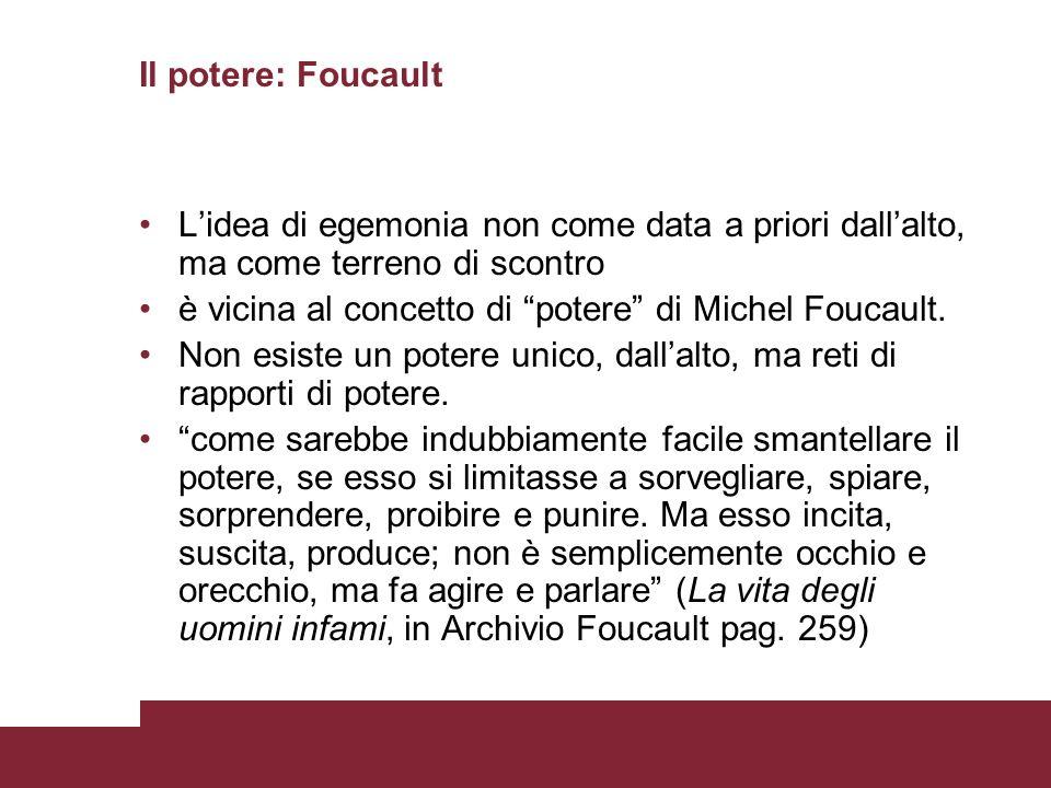 Il potere: FoucaultL'idea di egemonia non come data a priori dall'alto, ma come terreno di scontro.