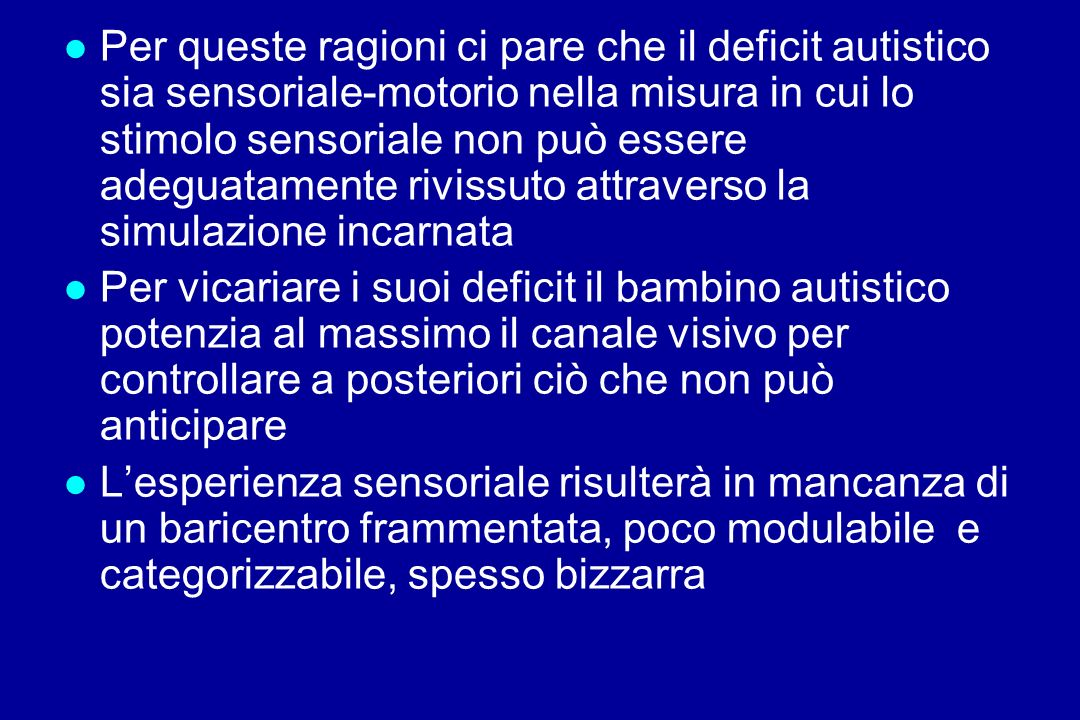 Per queste ragioni ci pare che il deficit autistico sia sensoriale-motorio nella misura in cui lo stimolo sensoriale non può essere adeguatamente rivissuto attraverso la simulazione incarnata