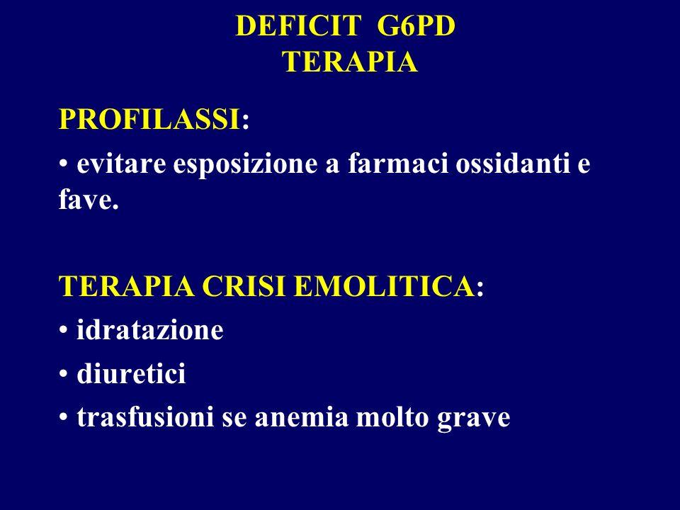 DEFICIT G6PD TERAPIA PROFILASSI: evitare esposizione a farmaci ossidanti e fave. TERAPIA CRISI EMOLITICA: