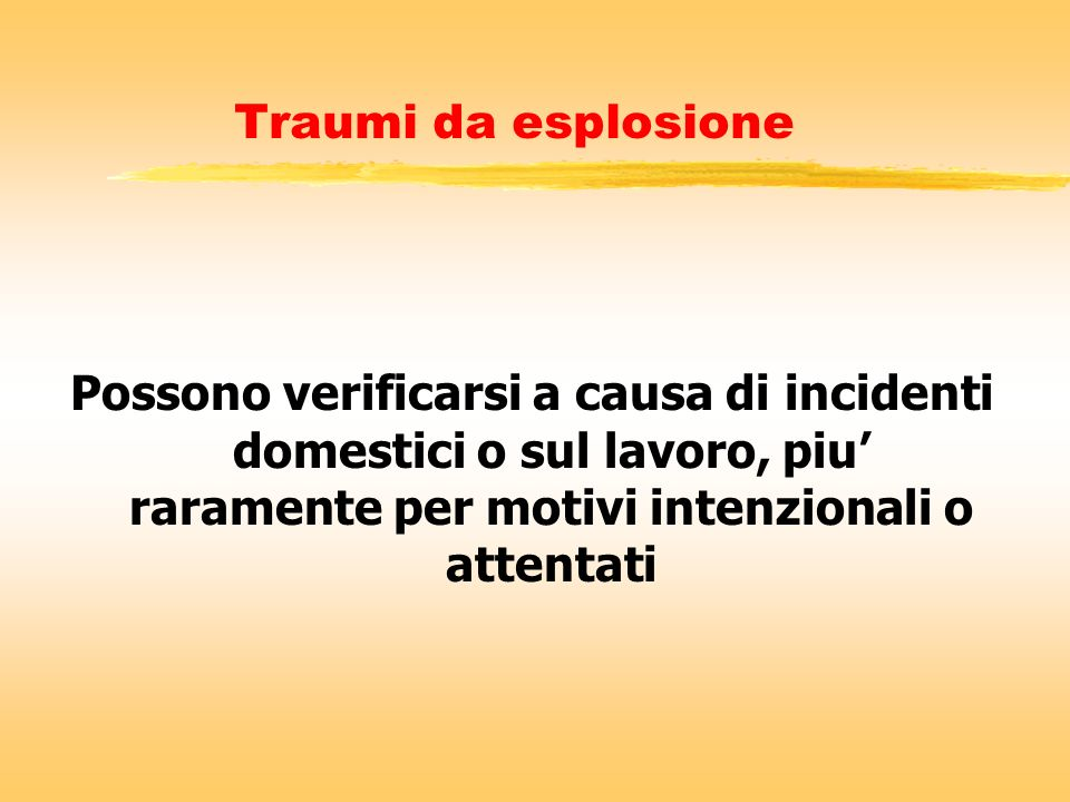 Traumi da esplosione Possono verificarsi a causa di incidenti domestici o sul lavoro, piu' raramente per motivi intenzionali o attentati.