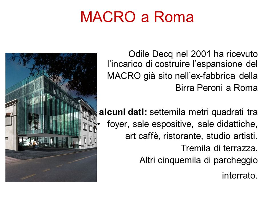 MACRO a Roma Odile Decq nel 2001 ha ricevuto l'incarico di costruire l'espansione del. MACRO già sito nell'ex-fabbrica della.