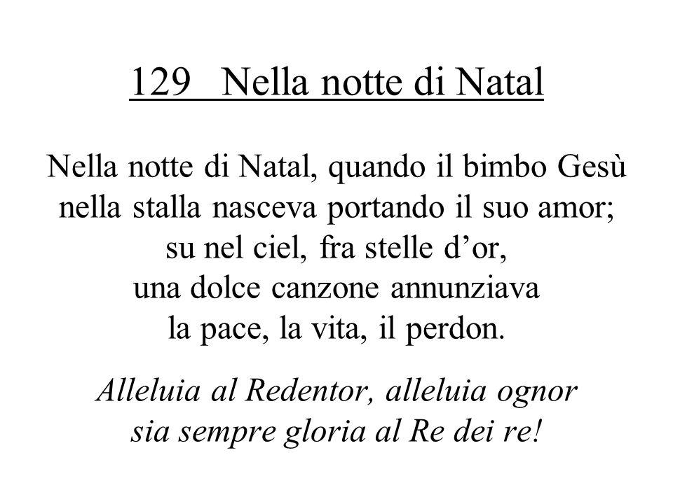 129 Nella notte di Natal Nella notte di Natal, quando il bimbo Gesù nella stalla nasceva portando il suo amor; su nel ciel, fra stelle d'or, una dolce canzone annunziava la pace, la vita, il perdon.