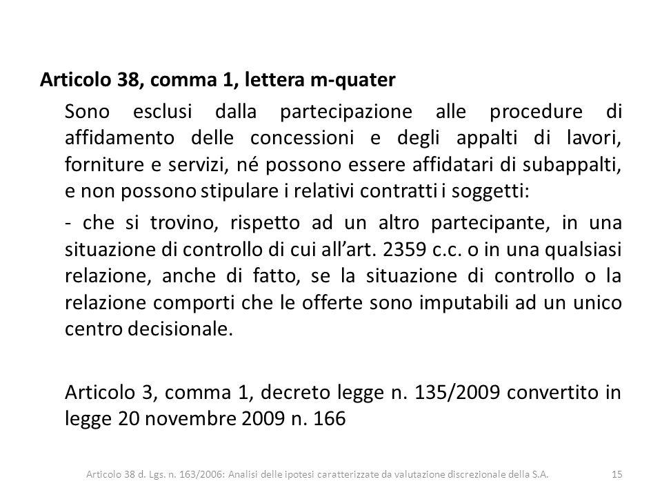 Articolo 38, comma 1, lettera m-quater Sono esclusi dalla partecipazione alle procedure di affidamento delle concessioni e degli appalti di lavori, forniture e servizi, né possono essere affidatari di subappalti, e non possono stipulare i relativi contratti i soggetti: - che si trovino, rispetto ad un altro partecipante, in una situazione di controllo di cui all'art. 2359 c.c. o in una qualsiasi relazione, anche di fatto, se la situazione di controllo o la relazione comporti che le offerte sono imputabili ad un unico centro decisionale. Articolo 3, comma 1, decreto legge n. 135/2009 convertito in legge 20 novembre 2009 n. 166