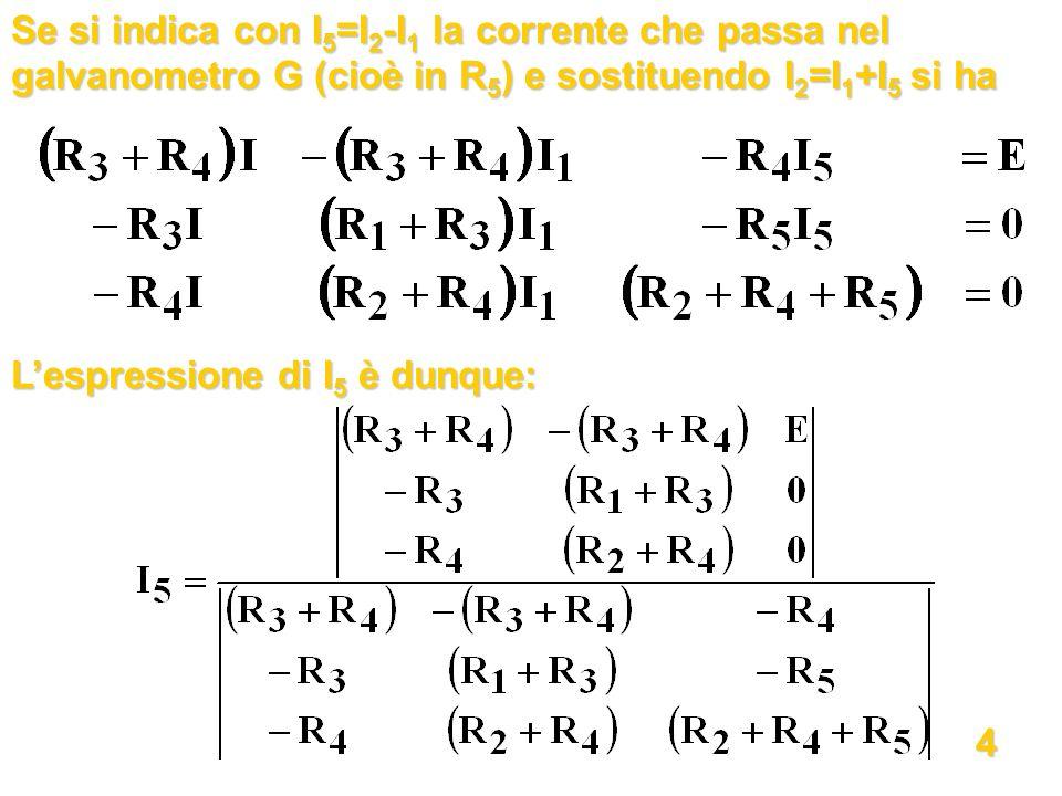 Se si indica con I5=I2-I1 la corrente che passa nel galvanometro G (cioè in R5) e sostituendo I2=I1+I5 si ha