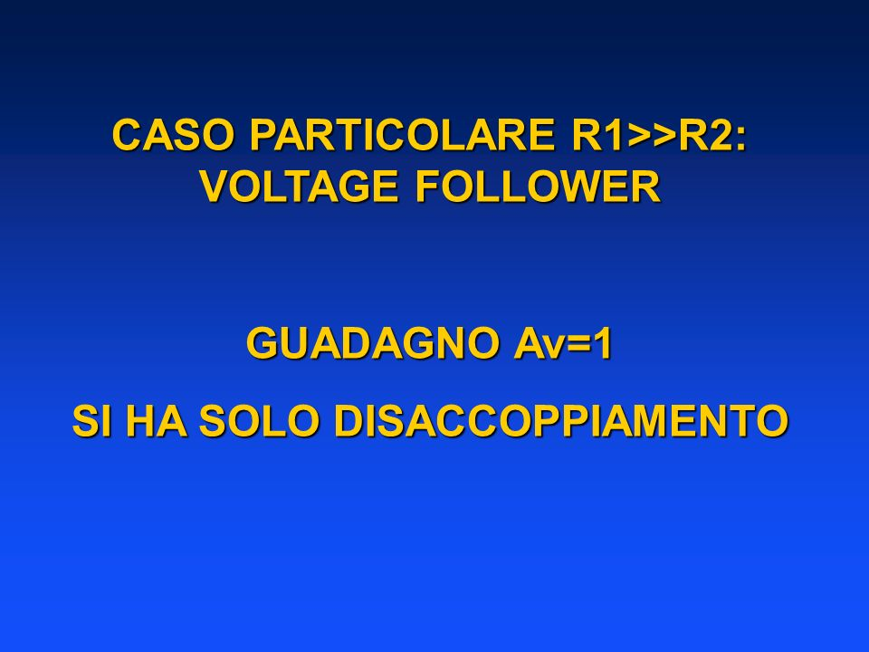 CASO PARTICOLARE R1>>R2: VOLTAGE FOLLOWER
