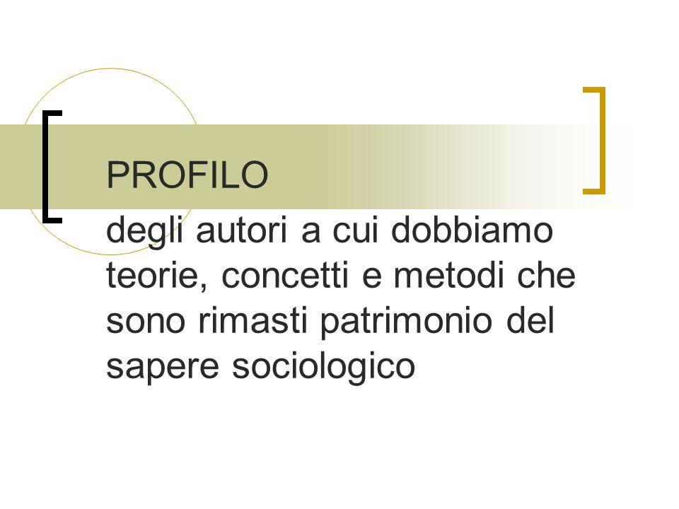 PROFILO degli autori a cui dobbiamo teorie, concetti e metodi che sono rimasti patrimonio del sapere sociologico.