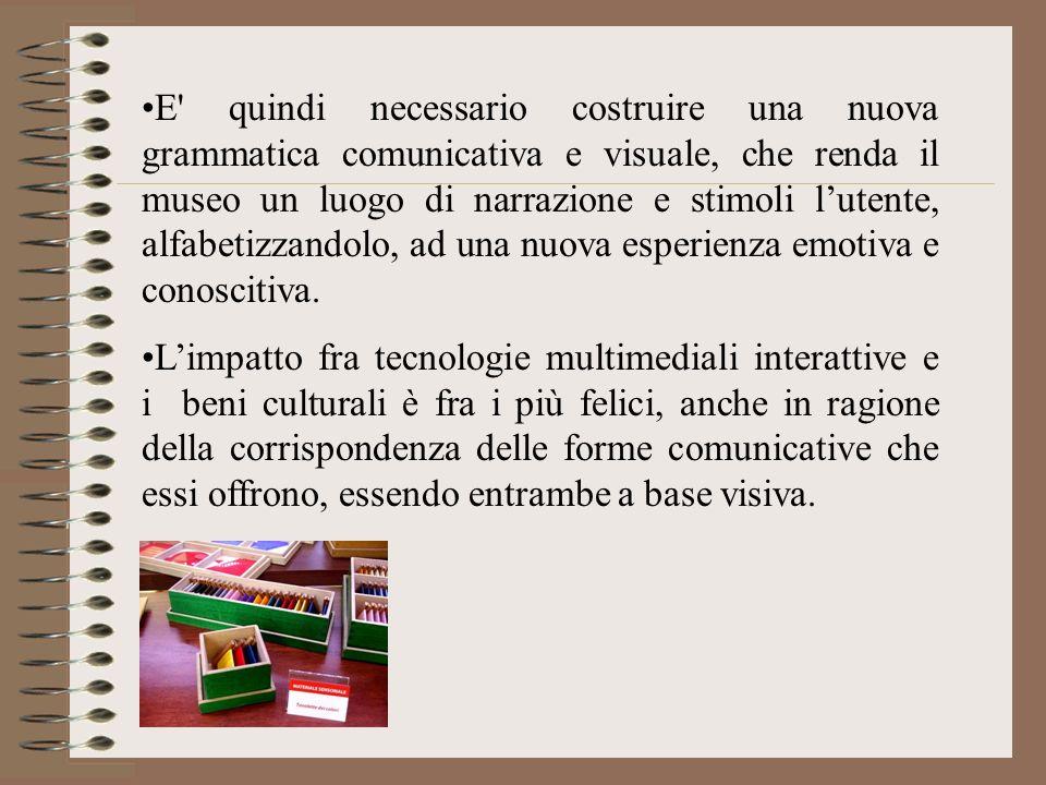 E quindi necessario costruire una nuova grammatica comunicativa e visuale, che renda il museo un luogo di narrazione e stimoli l'utente, alfabetizzandolo, ad una nuova esperienza emotiva e conoscitiva.