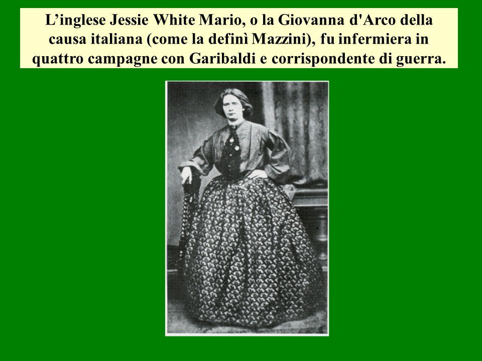 L'inglese Jessie White Mario, o la Giovanna d Arco della causa italiana (come la definì Mazzini), fu infermiera in quattro campagne con Garibaldi e corrispondente di guerra.