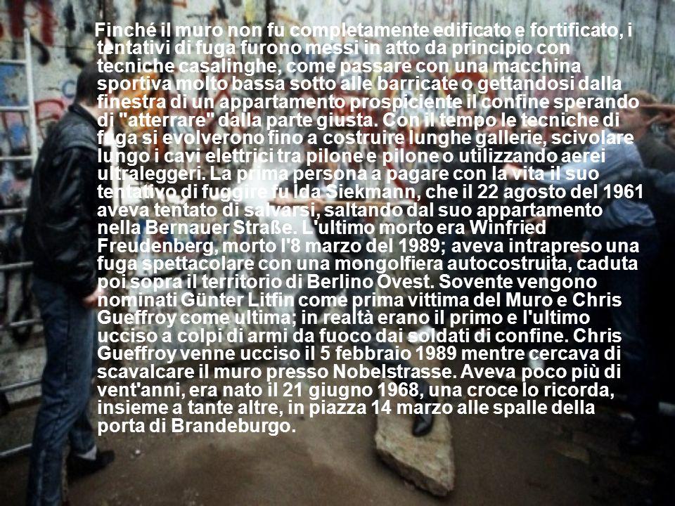 Finché il muro non fu completamente edificato e fortificato, i tentativi di fuga furono messi in atto da principio con tecniche casalinghe, come passare con una macchina sportiva molto bassa sotto alle barricate o gettandosi dalla finestra di un appartamento prospiciente il confine sperando di atterrare dalla parte giusta.