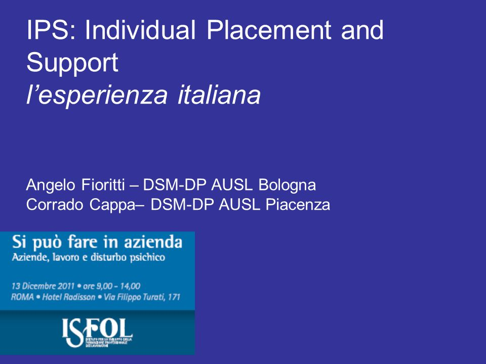 IPS: Individual Placement and Support l'esperienza italiana Angelo Fioritti – DSM-DP AUSL Bologna Corrado Cappa– DSM-DP AUSL Piacenza
