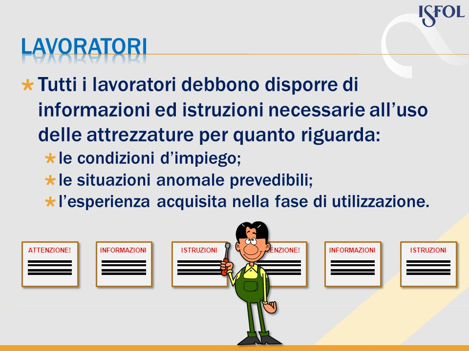 lavoratori Tutti i lavoratori debbono disporre di informazioni ed istruzioni necessarie all'uso delle attrezzature per quanto riguarda: