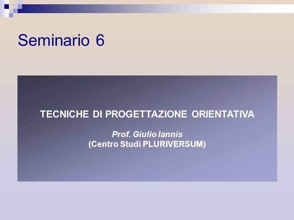 Seminario 6 TECNICHE DI PROGETTAZIONE ORIENTATIVA Prof. Giulio Iannis (Centro Studi PLURIVERSUM)