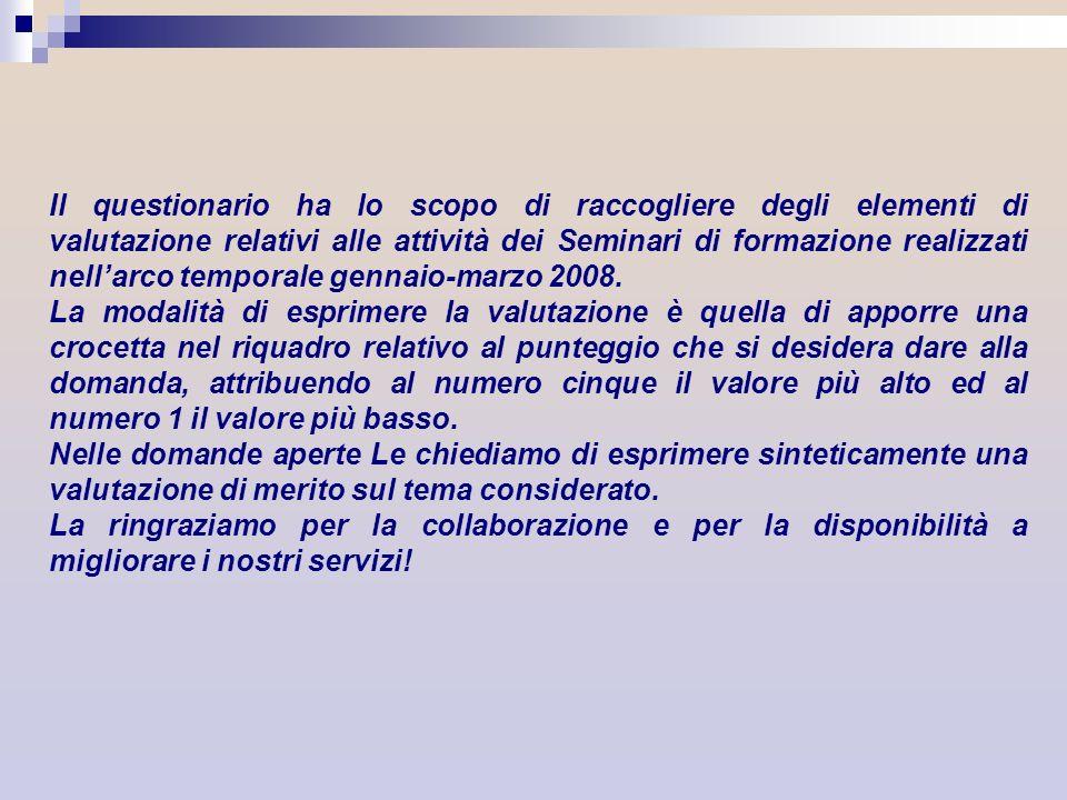 Il questionario ha lo scopo di raccogliere degli elementi di valutazione relativi alle attività dei Seminari di formazione realizzati nell'arco temporale gennaio-marzo 2008.