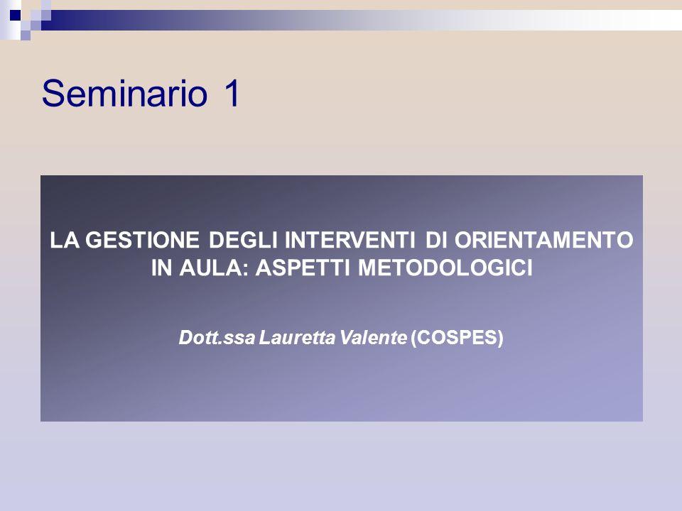 Seminario 1 LA GESTIONE DEGLI INTERVENTI DI ORIENTAMENTO IN AULA: ASPETTI METODOLOGICI Dott.ssa Lauretta Valente (COSPES)