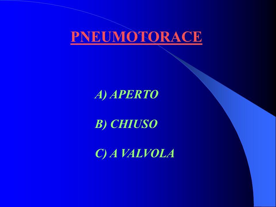 PNEUMOTORACE A) APERTO B) CHIUSO C) A VALVOLA