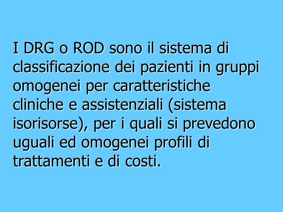 I DRG o ROD sono il sistema di classificazione dei pazienti in gruppi omogenei per caratteristiche cliniche e assistenziali (sistema isorisorse), per i quali si prevedono uguali ed omogenei profili di trattamenti e di costi.