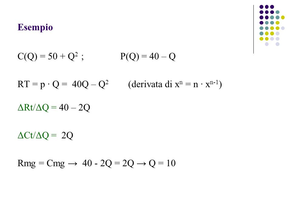 Esempio C(Q) = 50 + Q2 ; P(Q) = 40 – Q. RT = p ∙ Q = 40Q – Q2 (derivata di xn = n ∙ xn-1)