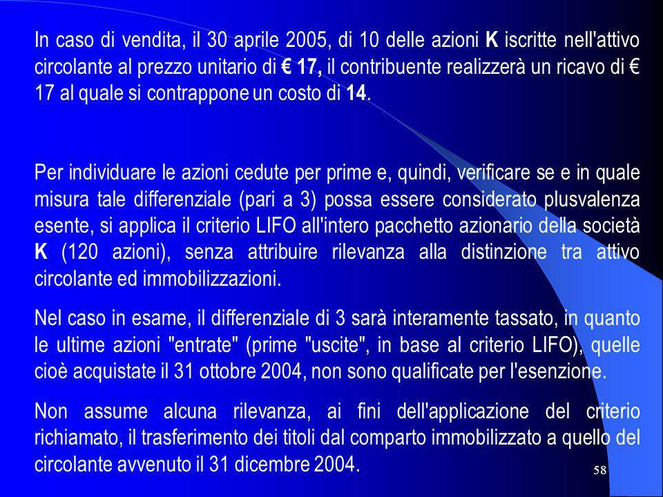In caso di vendita, il 30 aprile 2005, di 10 delle azioni K iscritte nell attivo circolante al prezzo unitario di € 17, il contribuente realizzerà un ricavo di € 17 al quale si contrappone un costo di 14.