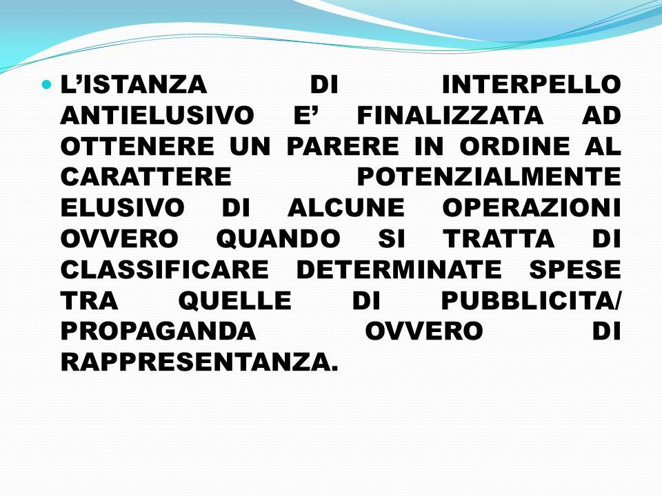 L'ISTANZA DI INTERPELLO ANTIELUSIVO E' FINALIZZATA AD OTTENERE UN PARERE IN ORDINE AL CARATTERE POTENZIALMENTE ELUSIVO DI ALCUNE OPERAZIONI OVVERO QUANDO SI TRATTA DI CLASSIFICARE DETERMINATE SPESE TRA QUELLE DI PUBBLICITA/ PROPAGANDA OVVERO DI RAPPRESENTANZA.