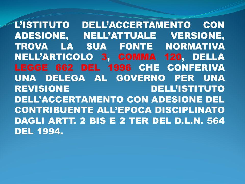L'ISTITUTO DELL'ACCERTAMENTO CON ADESIONE, NELL'ATTUALE VERSIONE, TROVA LA SUA FONTE NORMATIVA NELL'ARTICOLO 3, COMMA 120, DELLA LEGGE 662 DEL 1996 CHE CONFERIVA UNA DELEGA AL GOVERNO PER UNA REVISIONE DELL'ISTITUTO DELL'ACCERTAMENTO CON ADESIONE DEL CONTRIBUENTE ALL'EPOCA DISCIPLINATO DAGLI ARTT.