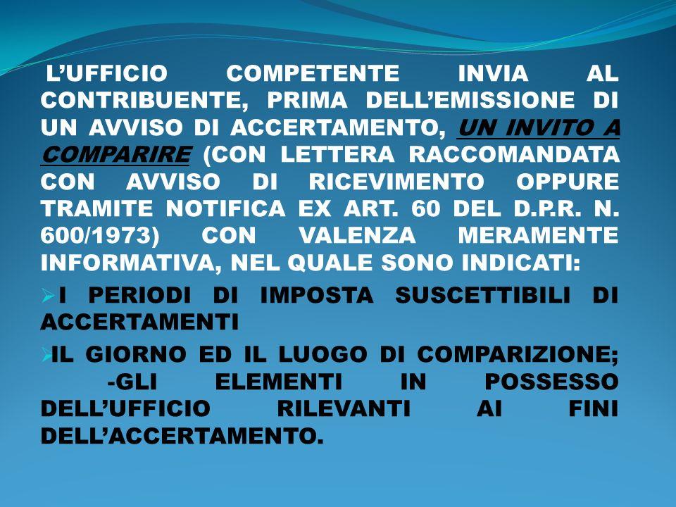 L'UFFICIO COMPETENTE INVIA AL CONTRIBUENTE, PRIMA DELL'EMISSIONE DI UN AVVISO DI ACCERTAMENTO, UN INVITO A COMPARIRE (CON LETTERA RACCOMANDATA CON AVVISO DI RICEVIMENTO OPPURE TRAMITE NOTIFICA EX ART. 60 DEL D.P.R. N. 600/1973) CON VALENZA MERAMENTE INFORMATIVA, NEL QUALE SONO INDICATI: