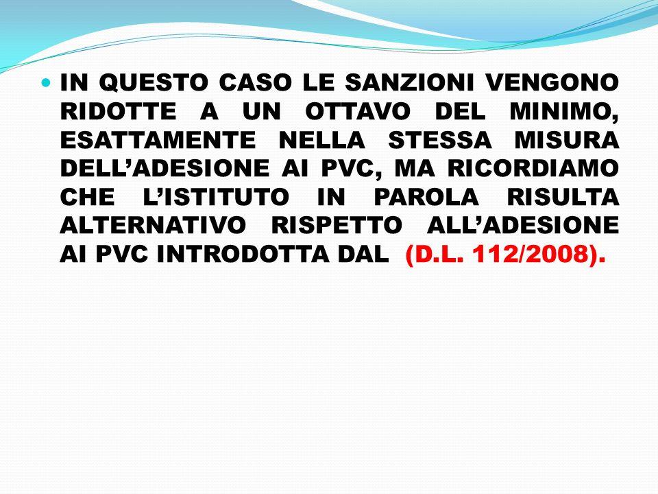 IN QUESTO CASO LE SANZIONI VENGONO RIDOTTE A UN OTTAVO DEL MINIMO, ESATTAMENTE NELLA STESSA MISURA DELL'ADESIONE AI PVC, MA RICORDIAMO CHE L'ISTITUTO IN PAROLA RISULTA ALTERNATIVO RISPETTO ALL'ADESIONE AI PVC INTRODOTTA DAL (D.L.