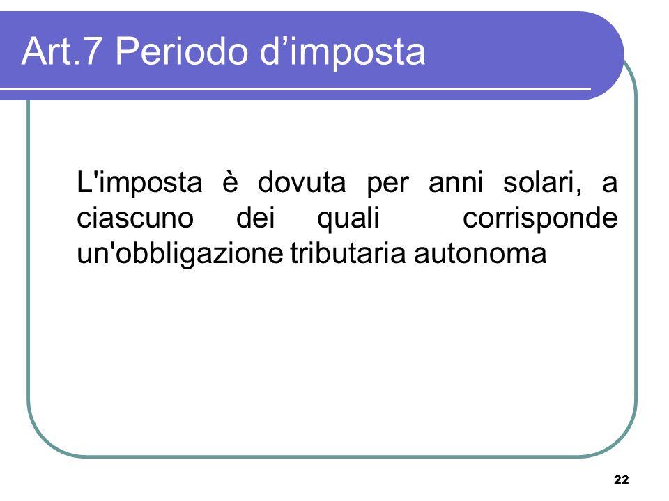 Art.7 Periodo d'imposta L imposta è dovuta per anni solari, a ciascuno dei quali corrisponde un obbligazione tributaria autonoma.