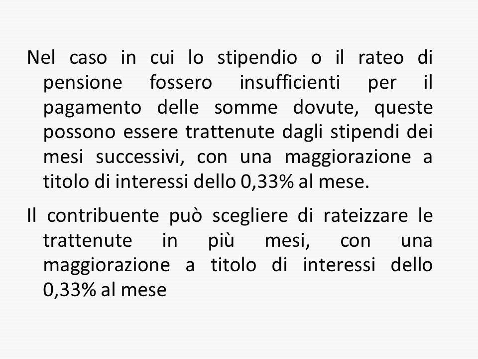 Nel caso in cui lo stipendio o il rateo di pensione fossero insufficienti per il pagamento delle somme dovute, queste possono essere trattenute dagli stipendi dei mesi successivi, con una maggiorazione a titolo di interessi dello 0,33% al mese.