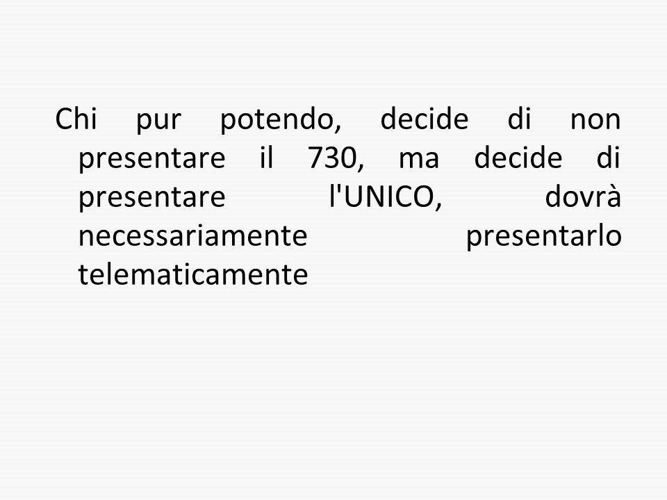 Chi pur potendo, decide di non presentare il 730, ma decide di presentare l UNICO, dovrà necessariamente presentarlo telematicamente