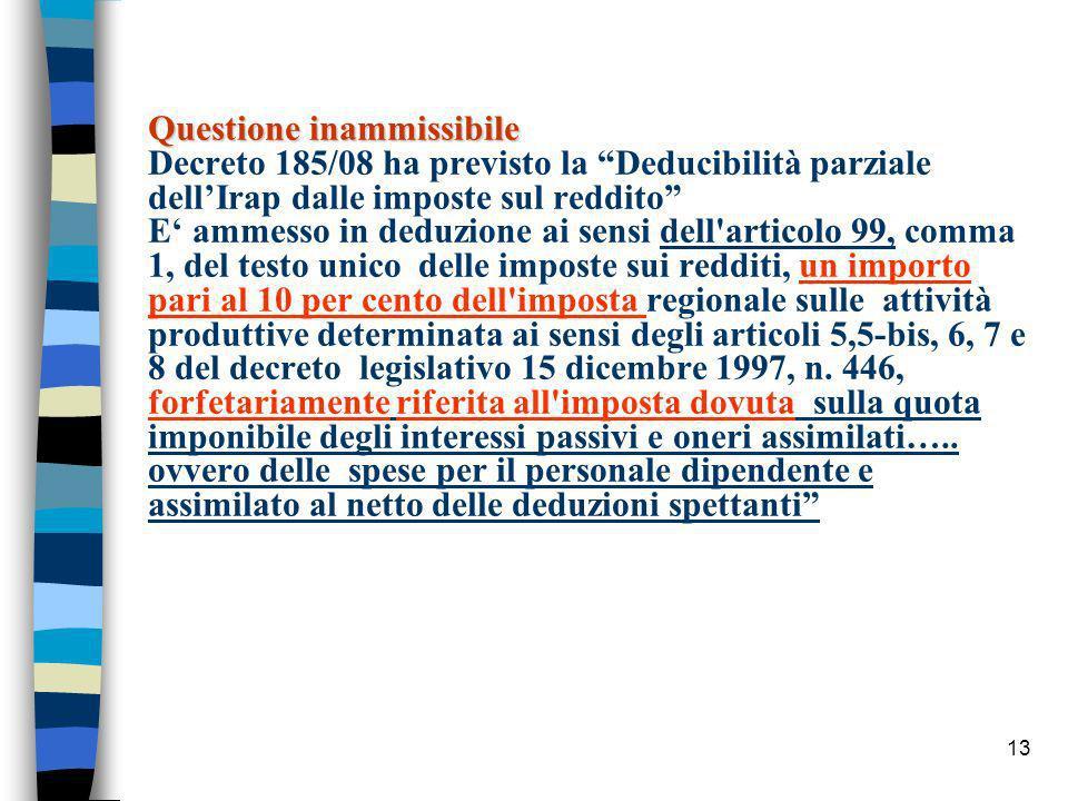 Questione inammissibile Decreto 185/08 ha previsto la Deducibilità parziale dell'Irap dalle imposte sul reddito E' ammesso in deduzione ai sensi dell articolo 99, comma 1, del testo unico delle imposte sui redditi, un importo pari al 10 per cento dell imposta regionale sulle attività produttive determinata ai sensi degli articoli 5,5-bis, 6, 7 e 8 del decreto legislativo 15 dicembre 1997, n.