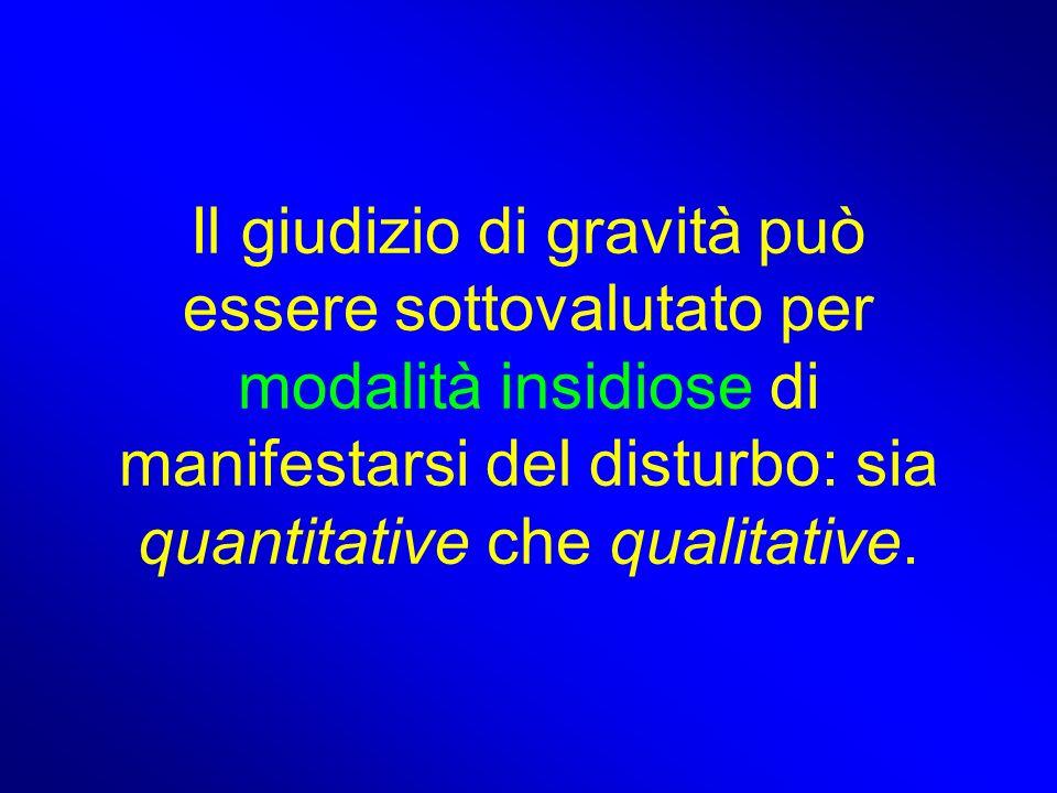 Il giudizio di gravità può essere sottovalutato per modalità insidiose di manifestarsi del disturbo: sia quantitative che qualitative.