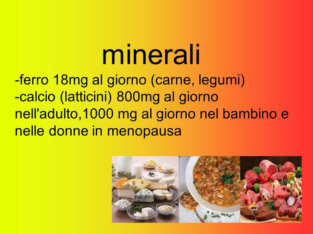 minerali -ferro 18mg al giorno (carne, legumi) -calcio (latticini) 800mg al giorno nell adulto,1000 mg al giorno nel bambino e nelle donne in menopausa