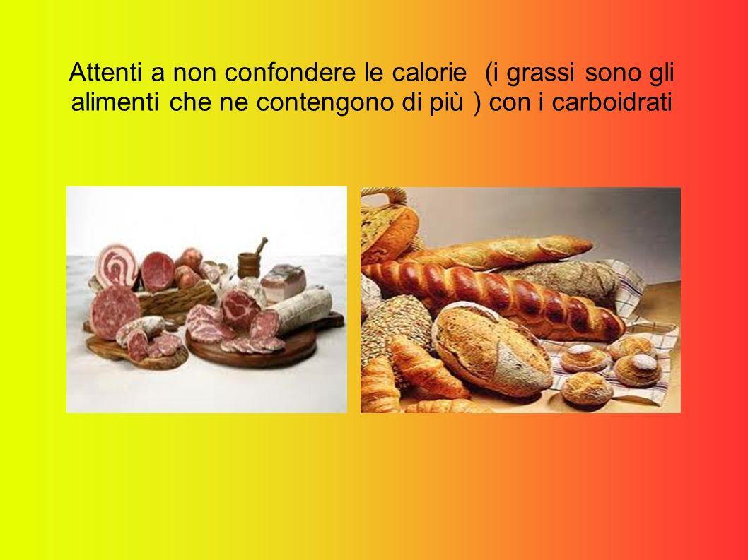 Attenti a non confondere le calorie (i grassi sono gli alimenti che ne contengono di più ) con i carboidrati
