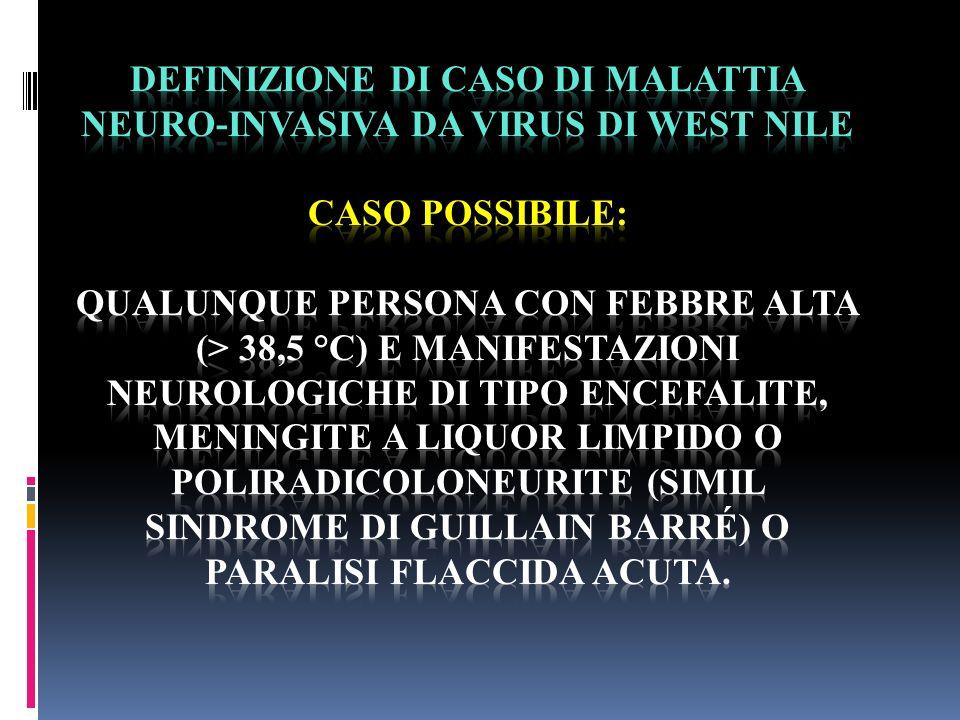 DEFINIZIONE DI CASO DI MALATTIA NEURO-INVASIVA DA VIRUS DI WEST NILE CASO POSSIBILE: qualunque persona con febbre alta (> 38,5 °C) e manifestazioni neurologiche di tipo encefalite, meningite a liquor limpido o poliradicoloneurite (simil Sindrome di Guillain Barré) o paralisi flaccida acuta.