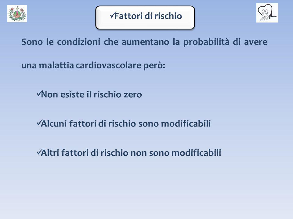 Fattori di rischio Sono le condizioni che aumentano la probabilità di avere una malattia cardiovascolare però: