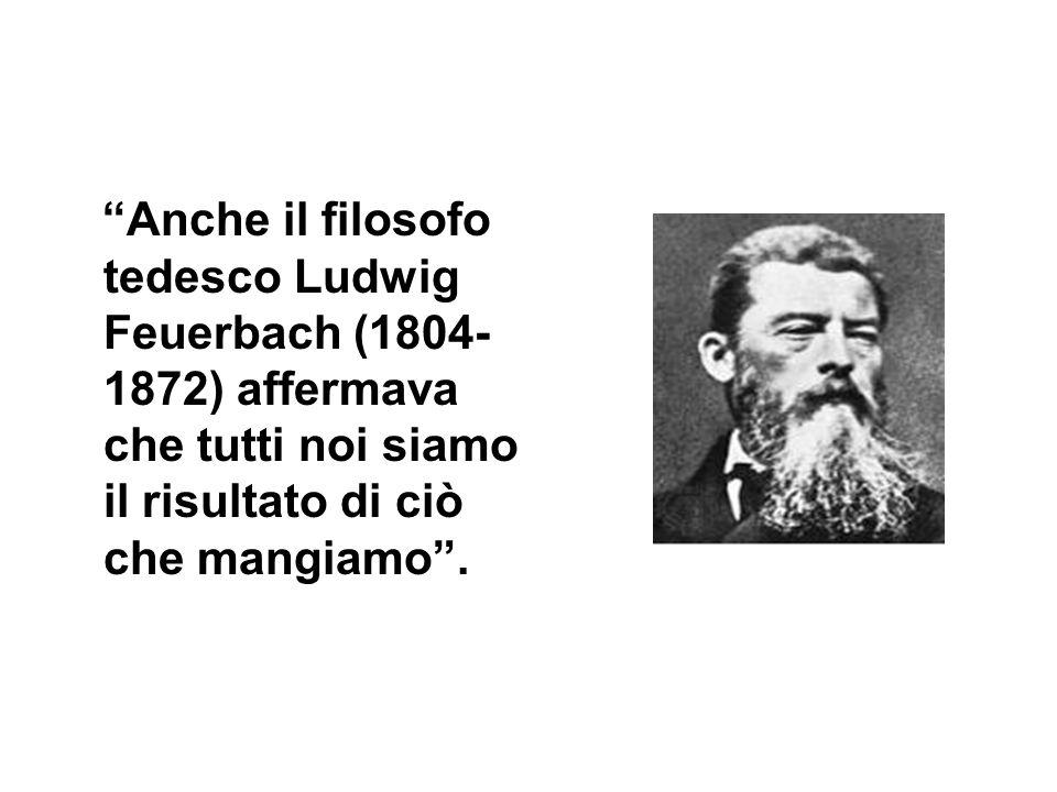 Anche il filosofo tedesco Ludwig Feuerbach (1804-1872) affermava che tutti noi siamo il risultato di ciò che mangiamo .