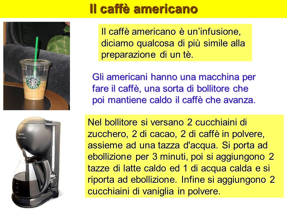 Il caffè americanoIl caffè americano è un'infusione, diciamo qualcosa di più simile alla preparazione di un tè.