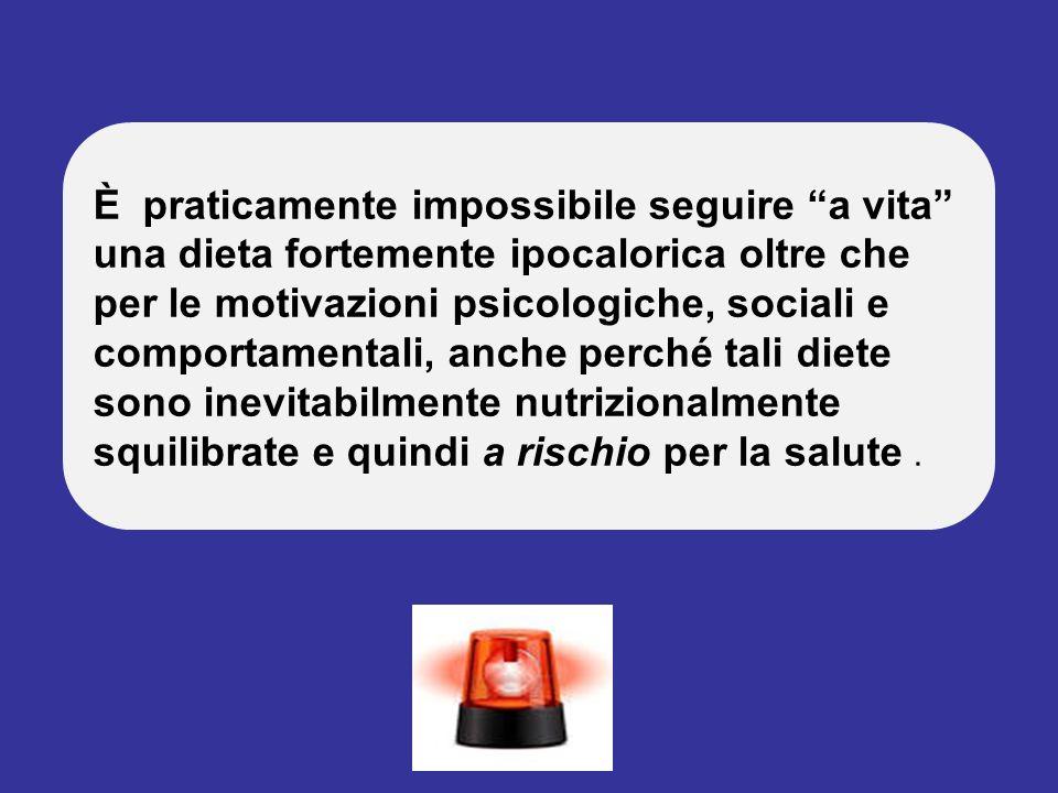 È praticamente impossibile seguire a vita una dieta fortemente ipocalorica oltre che per le motivazioni psicologiche, sociali e comportamentali, anche perché tali diete sono inevitabilmente nutrizionalmente squilibrate e quindi a rischio per la salute .