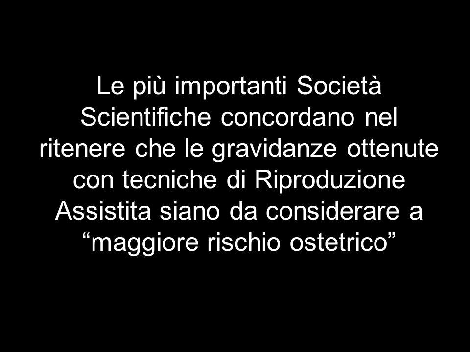 Le più importanti Società Scientifiche concordano nel ritenere che le gravidanze ottenute con tecniche di Riproduzione Assistita siano da considerare a maggiore rischio ostetrico