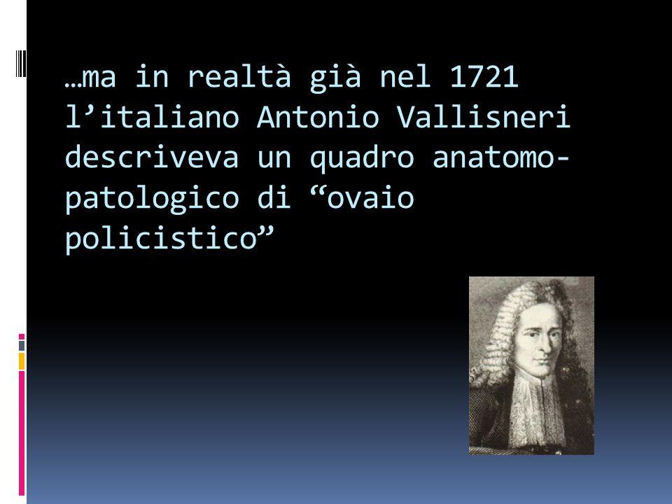 …ma in realtà già nel 1721 l'italiano Antonio Vallisneri descriveva un quadro anatomo-patologico di ovaio policistico