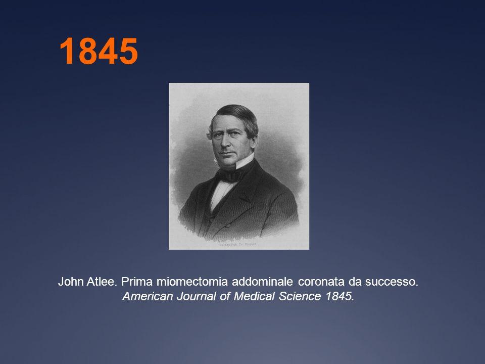 1845 John Atlee. Prima miomectomia addominale coronata da successo.