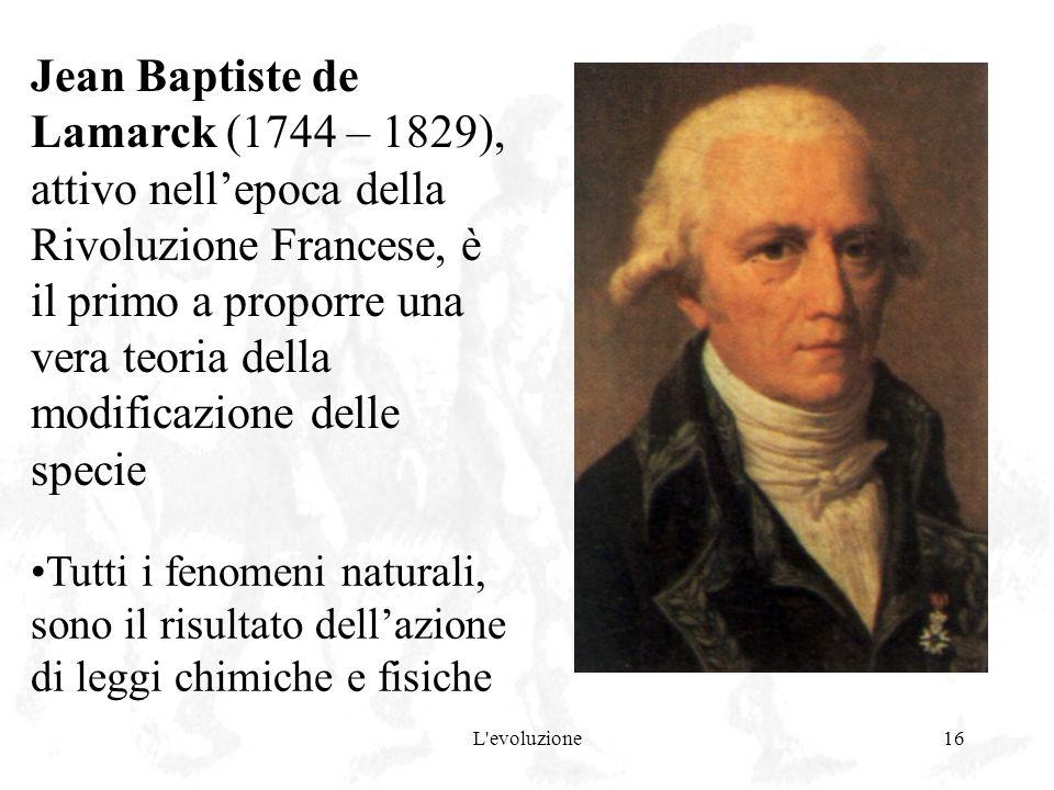 Jean Baptiste de Lamarck (1744 – 1829), attivo nell'epoca della Rivoluzione Francese, è il primo a proporre una vera teoria della modificazione delle specie