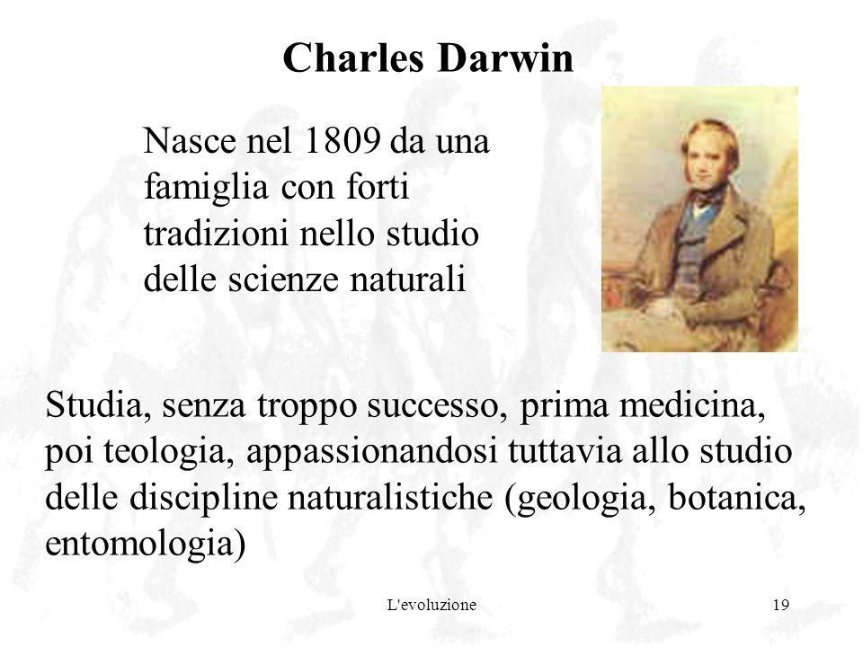 Charles Darwin Nasce nel 1809 da una famiglia con forti tradizioni nello studio delle scienze naturali.