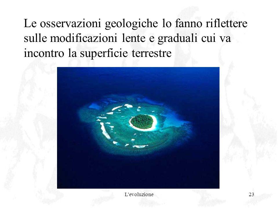 Le osservazioni geologiche lo fanno riflettere sulle modificazioni lente e graduali cui va incontro la superficie terrestre