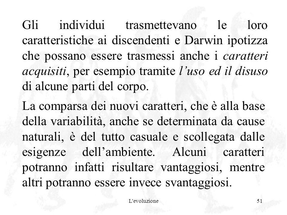 Gli individui trasmettevano le loro caratteristiche ai discendenti e Darwin ipotizza che possano essere trasmessi anche i caratteri acquisiti, per esempio tramite l'uso ed il disuso di alcune parti del corpo.